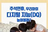 [카드뉴스] 추석연휴, 우리아이 디지털 지능(DQ) 높여볼까?