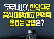 [카드뉴스]'코로나19', 한약으로 증상 예방하고 면역력 올리는 방법은?