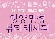[카드뉴스] 초여름 지친 피부 구해줄 영양 만점  뷰티 레시피